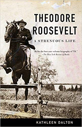 Theodore Roosevelt: A Strenuous Life by Kathleen Dalton