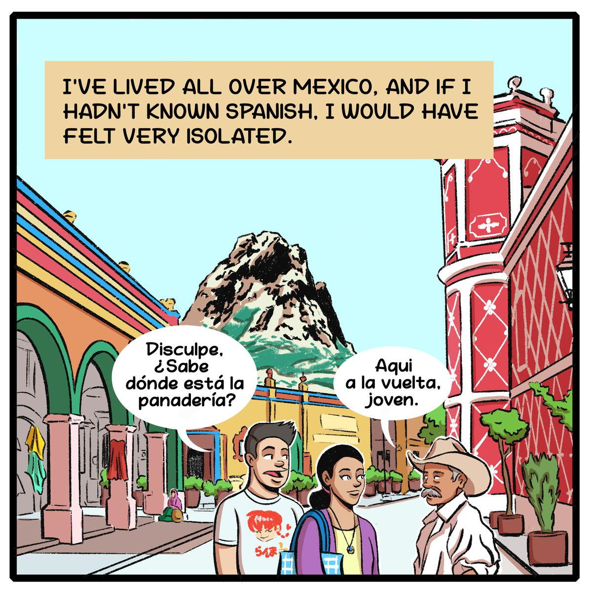 I've lived all over Mexico, and if I hadn't known Spanish, I would have felt very isolated.