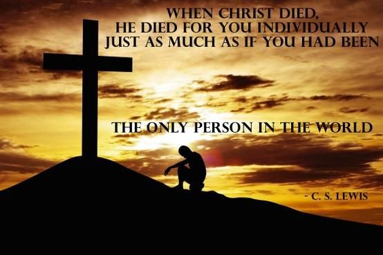 """When Christ died, he died for you individually just as much as if you had been the only person in the world."" — C.S. Lewis"