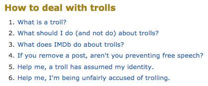 "<em>from IMDb's now-deleted help section, '</em><a href=""http://webcache.googleusercontent.com/search?q=cache:ZUmzPDaKnfIJ:www.imdb.com/help/show_leaf%3Fboardstrolls+&cd=5&hl=en&ct=clnk&gl=us""><em>How to deal withtrolls</em></a><em>"