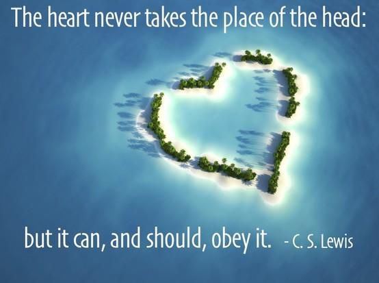 """The heart never takes the place of the head: but it can, and should, obey it."" — C.S. Lewis"