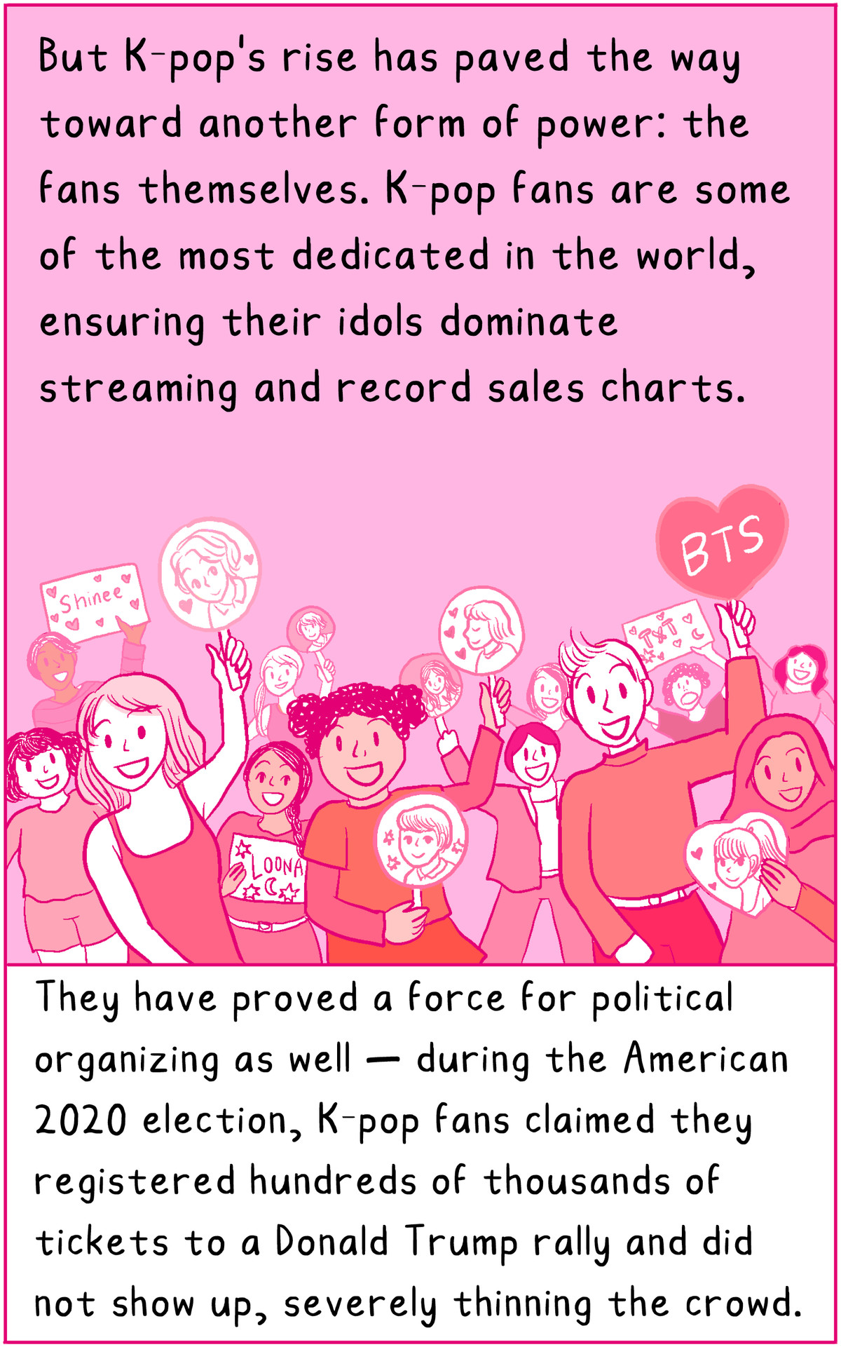 But Kpop's rise has paved the way towards another form of power: the fans themselves. K-pop fans are some of the most dedicated in the world, ensuring their idols dominate streaming and record sales charts. They have proved a force for political organizing as well — during the American 2020 election, K-pop fans claim they registered hundreds of thousands of tickets to a Donald Trump rally and did not show up, severely thinning the crowd.