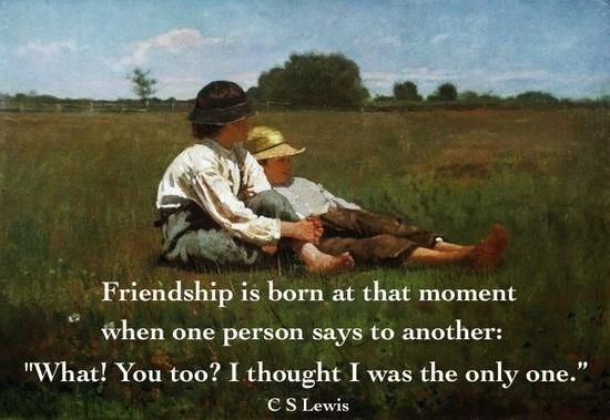 """Friendship is born at that moment when one person says to another: 'What! You too? I thought I was the only one.'"" — C.S. Lewis"