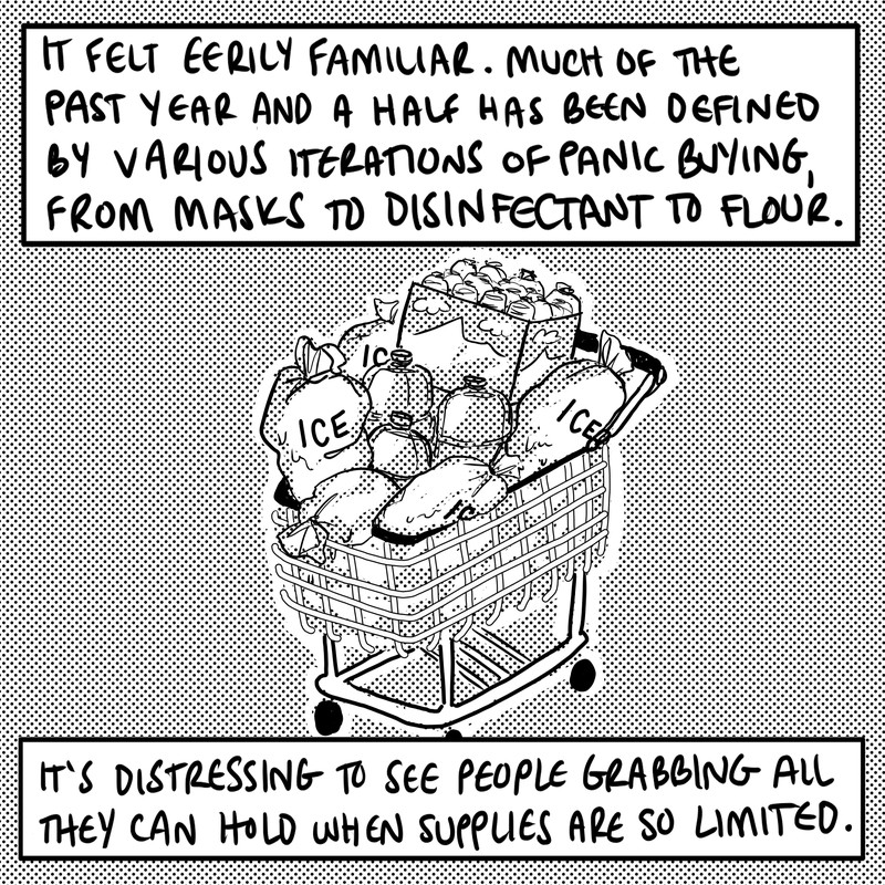 """A shopping cart packed with bags of ice, large bottles of water, and a flat of small bottles of water. Text: """"It felt eerily familiar. Much of the last year has been defined by various iterations of panic-buying, from masks to disinfectant to flour. It is distressing to see people grabbing all they can hold when supplies are so limited."""""""