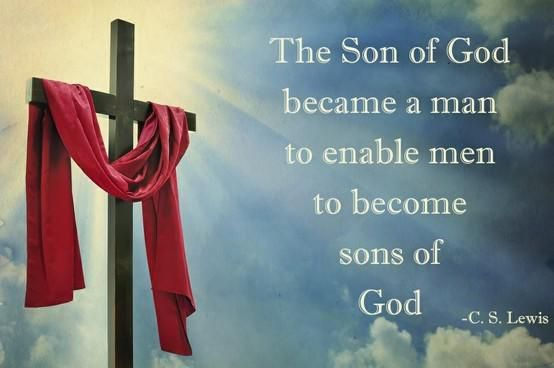 """The Son of God became a man to enable men to become sons of God."" — C.S. Lewis"