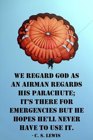 """We regard God as an airman regards his parachute; it's there for emergencies, but he hopes he'll never have to use it."" — C.S. Lewis"