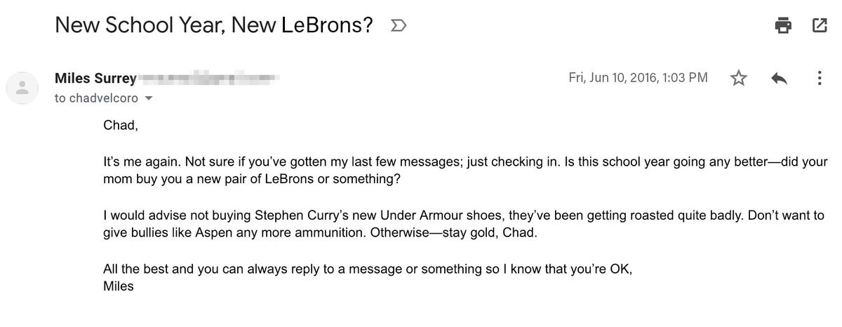 """Email reading: """"Chad,  It's me again. Not sure whether you've gotten my last few messages; just checking in. Is this school year going any better? Did your mom buy you a new pair of LeBrons or something?  I would advise not buying Stephen Curry's new Unde"""