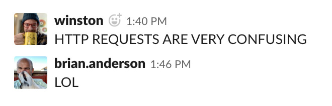 "screenshot of slack interface, showing my all caps text ""HTTP REQUESTS ARE VERY CONFUSING"" and my coworker Brian responding LOL."