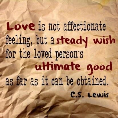 """Love is not affectionate feeling, but a steady wish for the loved person's ultimate good as far as it can be obtained."" —  C.S. Lewis"