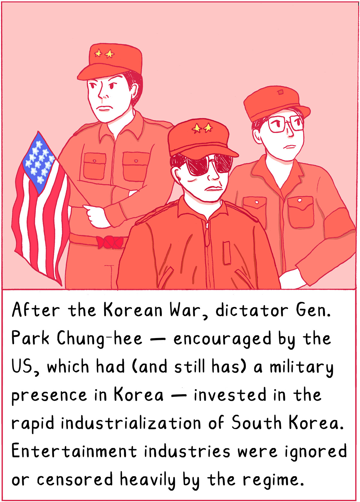 After the Korean War, dictator General Park Chunghee —encouraged by the US, who had and still has a military presence in Korea — invested in rapid industrialization of South Korea. Entertainment industries were ignored or censored heavily by the regime.