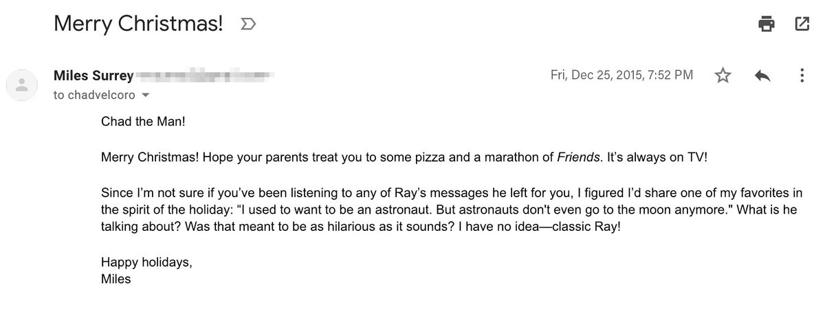 """Email reading: """"Chad the Man!  Merry Christmas! Hope your parents treat you to some pizza and a marathon of Friends. It's always on TV!  Since I'm not sure whether you've been listening to any of the messages Ray left for you, I figured I'd share one of m"""