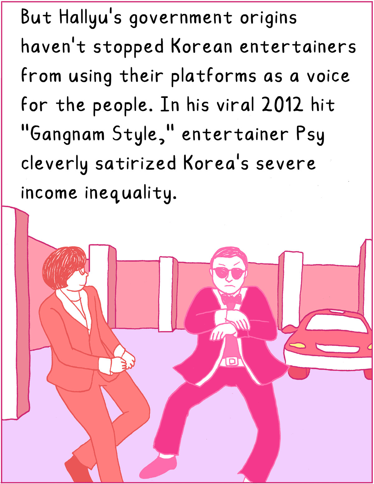 """But Hallyu's government origins haven't stopped Korean entertainers from using their platforms as a voice for the people. In his viral 2012 hit, """"Gangnam Style,"""" entertainer Psy cleverly satirized Korea's severe income inequality."""