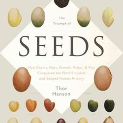 """""""The Triumph of Seeds: How Grains, Nuts, Kernels, Pulses, and Pips Conquered the Plant Kingdom and Shaped Human History"""" is by Thor Hanson."""