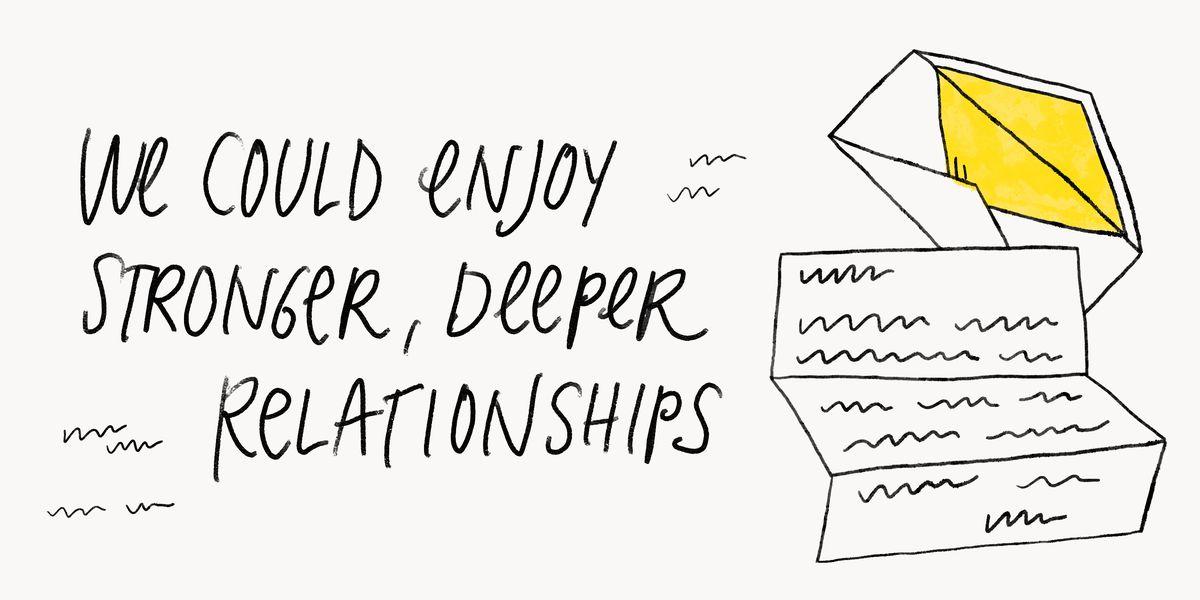 We could enjoy stronger, deeper relationships