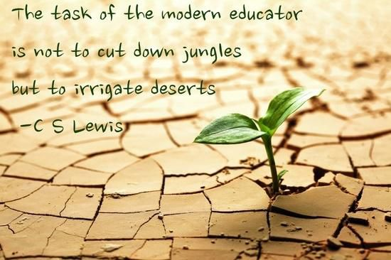 """The task of the modern educator is not to cut down jungles but to irrigate deserts."" — C.S. Lewis"