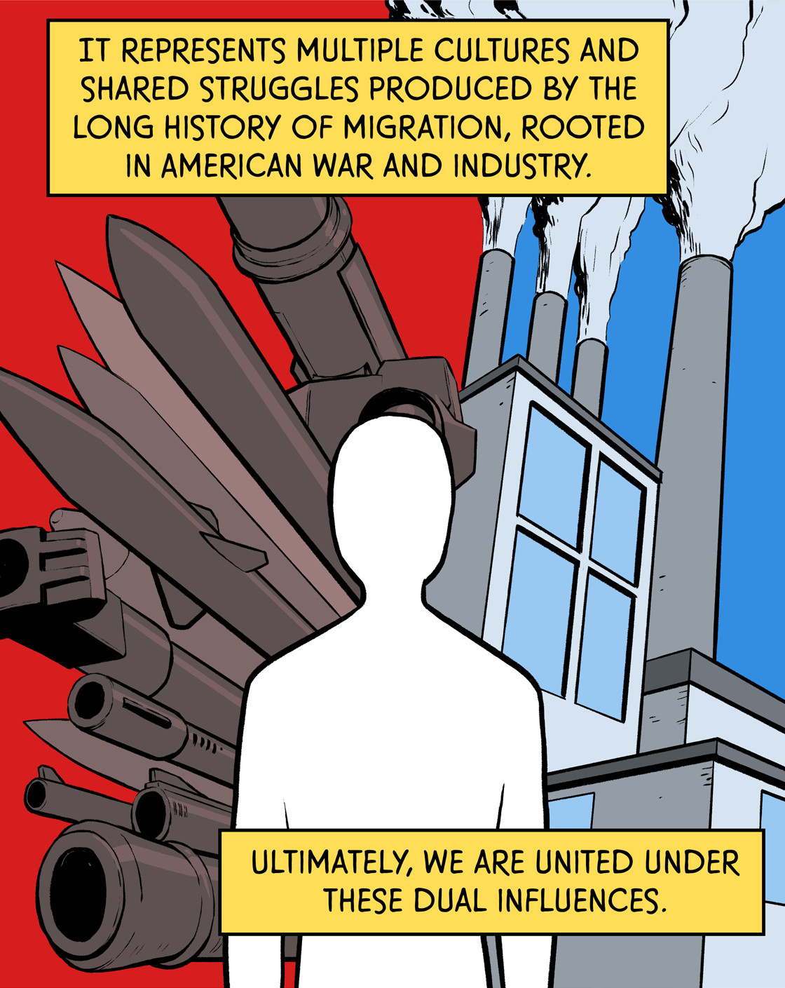 It represents multiple cultures and shared struggled produced by the long history of migration, rooted in American war and industry. Ultimately, we are united under these dual influences.