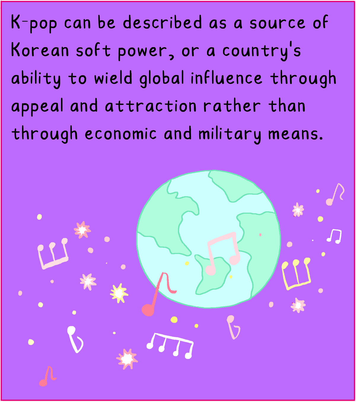 K-pop can be described as a source of Korean soft power, or a country's ability to wield global power through appeal and attraction rather than through economic and military means.