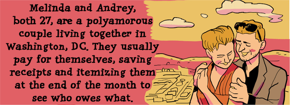 Melinda and Andrey, both 27, are a polyamorous couple living together in Washington, D.C. They usually pay for themselves, saving receipts and itemizing them at the end of the month to see who owes what.
