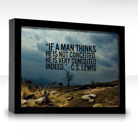 """If a man thinks he is not conceited, he is very conceited indeed."" — C.S. Lewis"