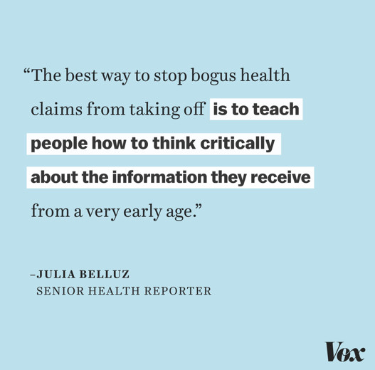 """""""The best way to stop bogus health claims from taking off is to teach people how to think critically about the information they receive from a very early age."""" - Julia Belluz, Senior Health Reporter"""