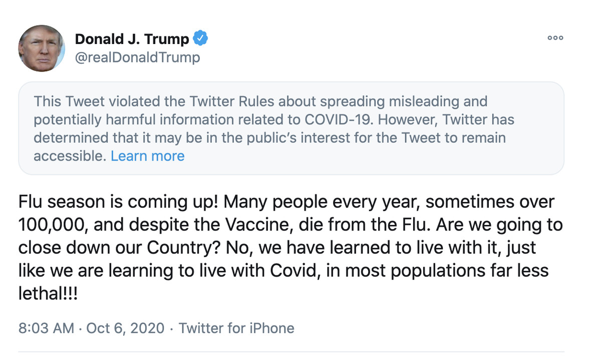 """Trump tweet: """"Flu season is coming up! Many people every year, sometimes over 100,000, and despite the Vaccine, die from the Flu. Are we going to close down our Country? No, we have learned to live with it, just like we are learning to live with Covid, in most populations far less lethal!!!"""" Topped with label reading: """"This Tweet violated the Twitter Rules about spreading misleading and potentially harmful information related to COVID-19."""""""