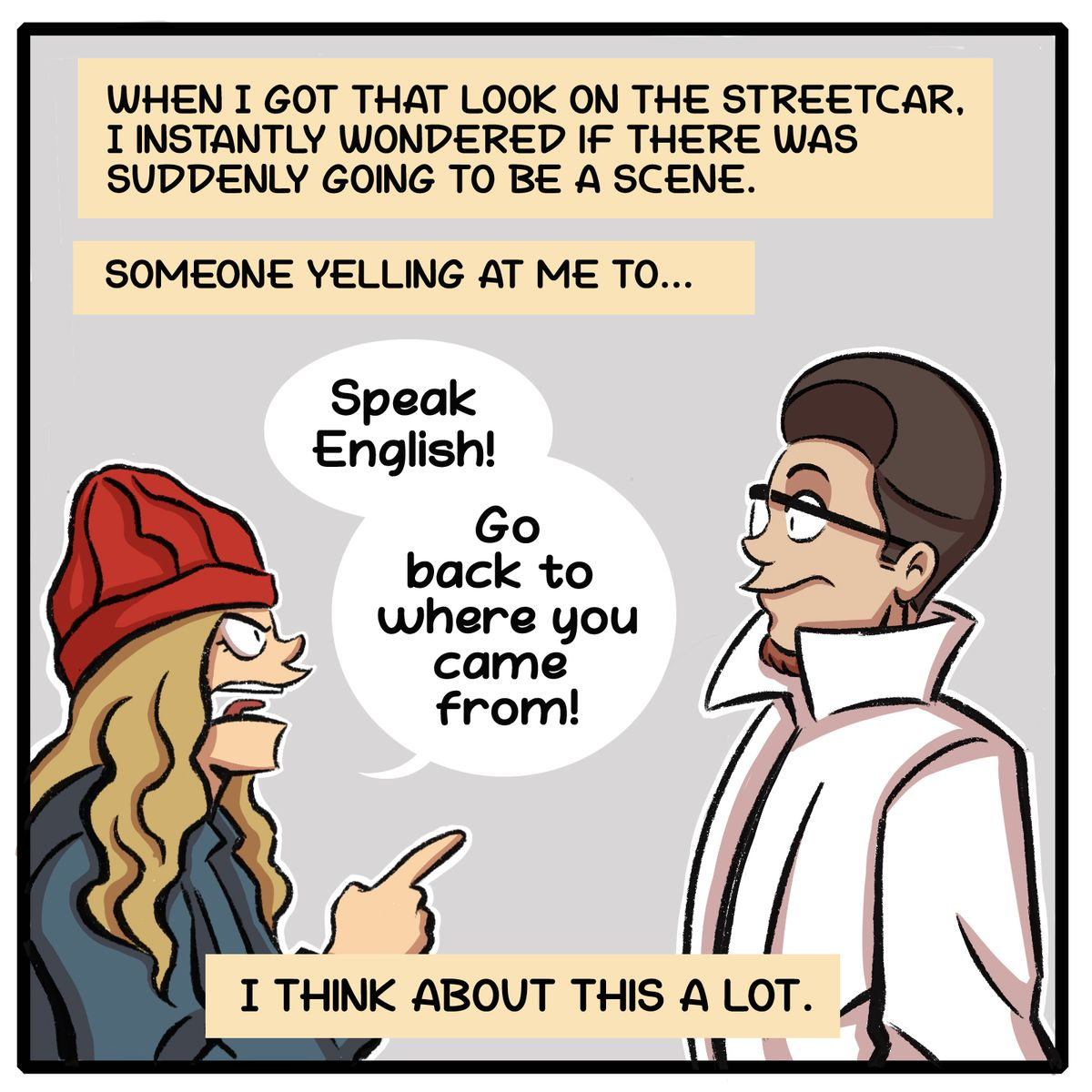 """When I got that look on the streetcar, I instantly wondered if there was suddenly going to be a scene. Someone yelling at me to """"Speak English! Go back to where you came from!"""" I think about this a lot."""