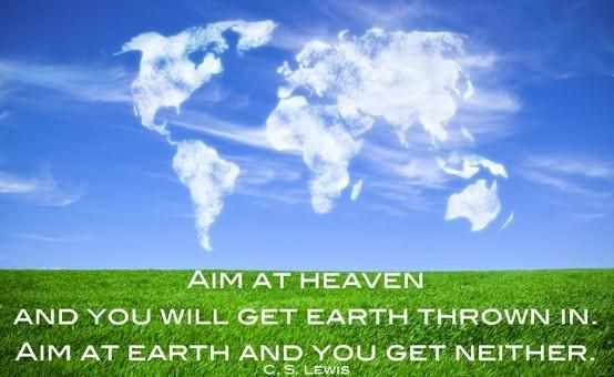 """Aim at heaven and you will get earth thrown in. Aim at earth and you get neither."" — C.S. Lewis"