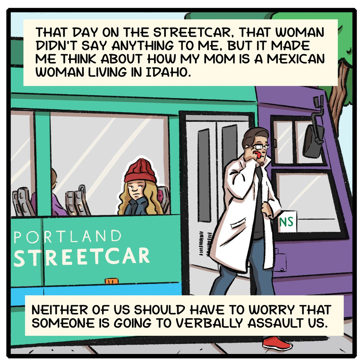 That day on the streetcar, that woman didn't say anything to me, but it made me think about how my mom is a Mexican woman living in Idaho. Neither of us should have to worry that someone is going to verbally assault us.