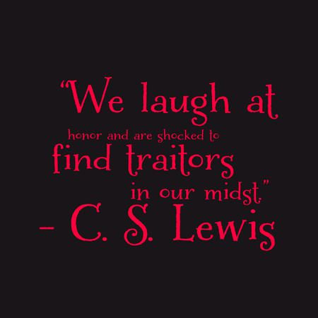 """We laugh at honor and are shocked to find traitors in our midst."" — C.S. Lewis"