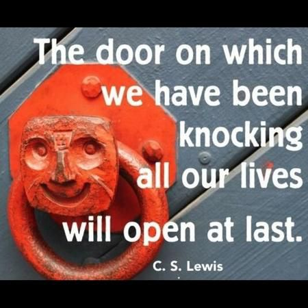 """The door on which we have been knocking all our lives will open at last."" — C.S. Lewis"