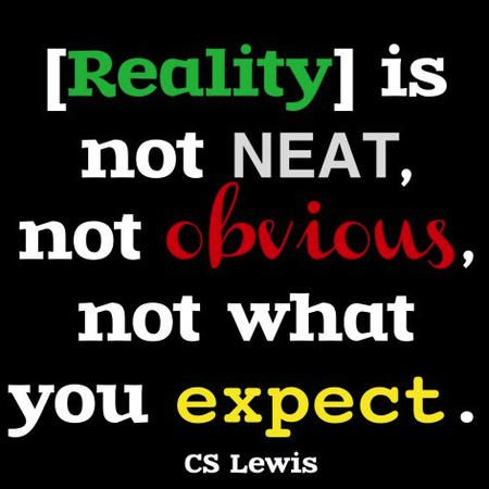 """[Reality] is not neat, not obvious, not what you expect."" — C.S. Lewis"