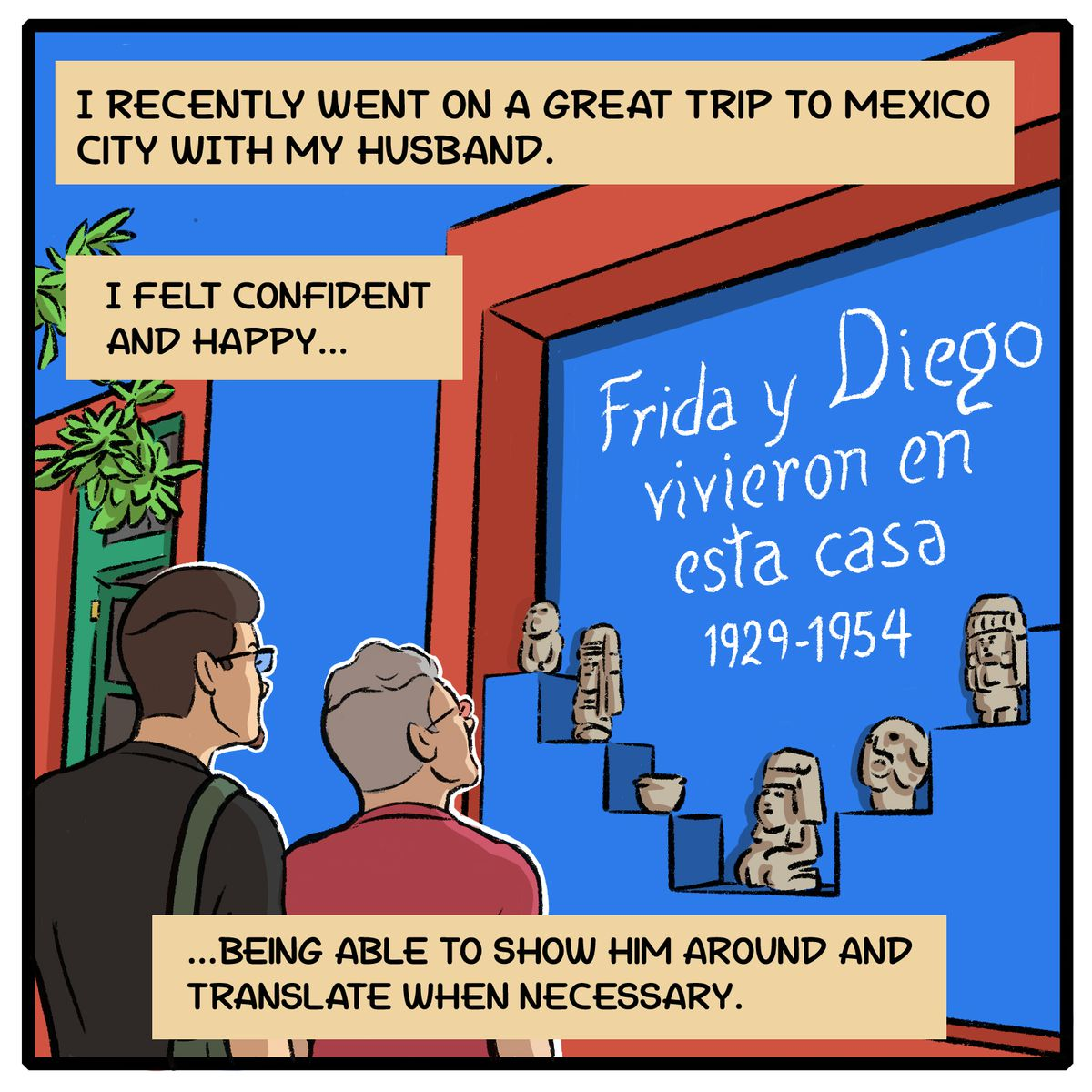 I recently went on a great trip to Mexico City with my husband. I felt confident and happy ... being able to show him around and translate when necessary.
