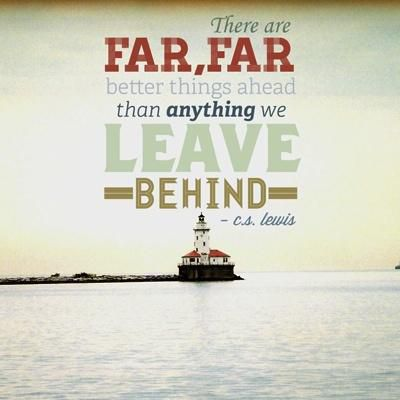 """There are far, far better things ahead than any we leave behind."" — C.S. Lewis"