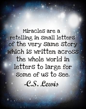 """Miracles are a retelling in small letters of the very same story which is written across the whole world in letters too large for some of us to see."" — C.S. Lewis"