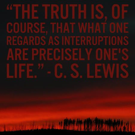 """The truth is, of course, that what one regards as interruptions are precisely one's life."" — C.S. Lewis"