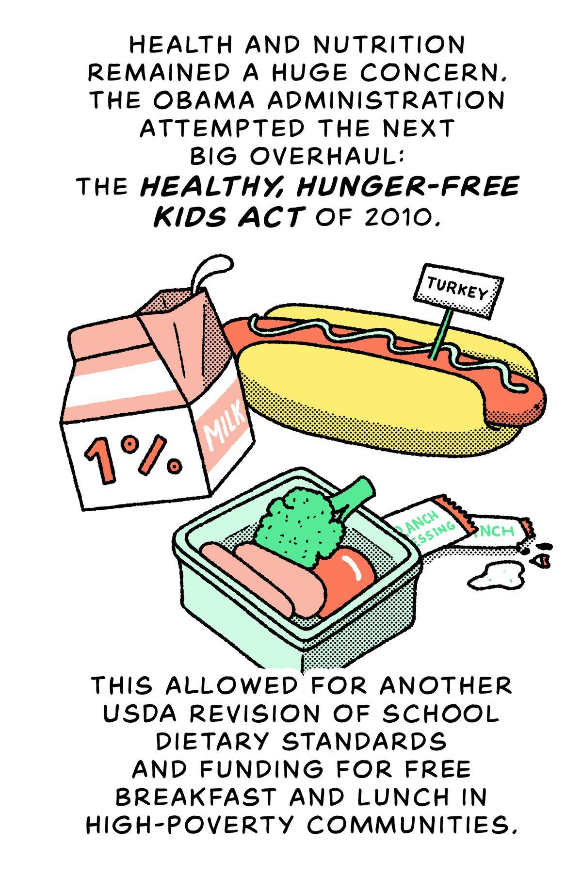 Lait 1%, légumes, hot-dogs à la dinde : la santé et la nutrition sont restées une préoccupation majeure.  L'administration Obama a tenté la prochaine grande refonte : la Healthy, Hunger-Free Kids Act de 2010. Cela a permis une autre révision de l'USDA des normes alimentaires scolaires et le financement du petit-déjeuner et du déjeuner gratuits dans les communautés très pauvres.