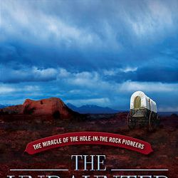 """Gerald Lund's novel, """"The Undaunted: The Miracle of the Hole-in-the-Rock Pioneers."""""""