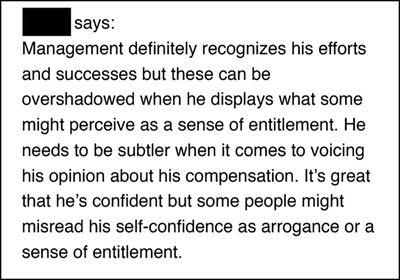 """""""Management definitely recognizes his efforts and successes but these can be overshadowed when he displays what some might perceive as a sense of entitlement. He needs to be subtler when it comes to voicing his opinion about his compensation. It's great that he's confident but some people might misread his self-confidence as arrogance or a sense of entitlement."""""""