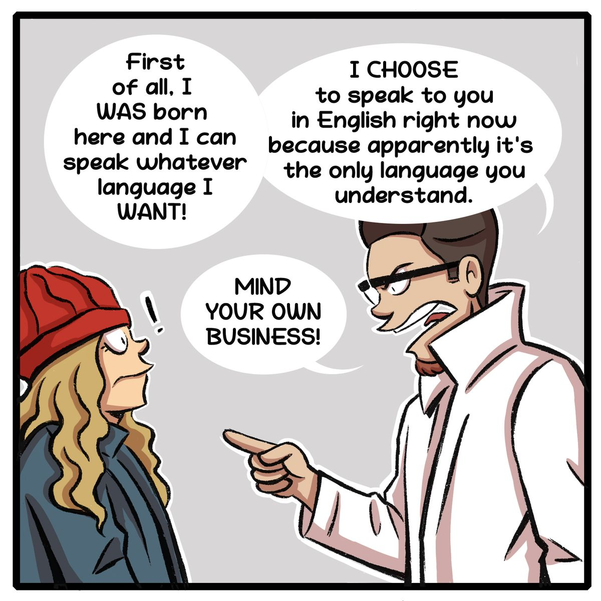 """""""First of all, I WAS born here and I can speak whatever language I WANT! I CHOOSE to speak to you in English right now because apparently it's the only language you understand. MIND YOUR OWN BUSINESS!"""""""