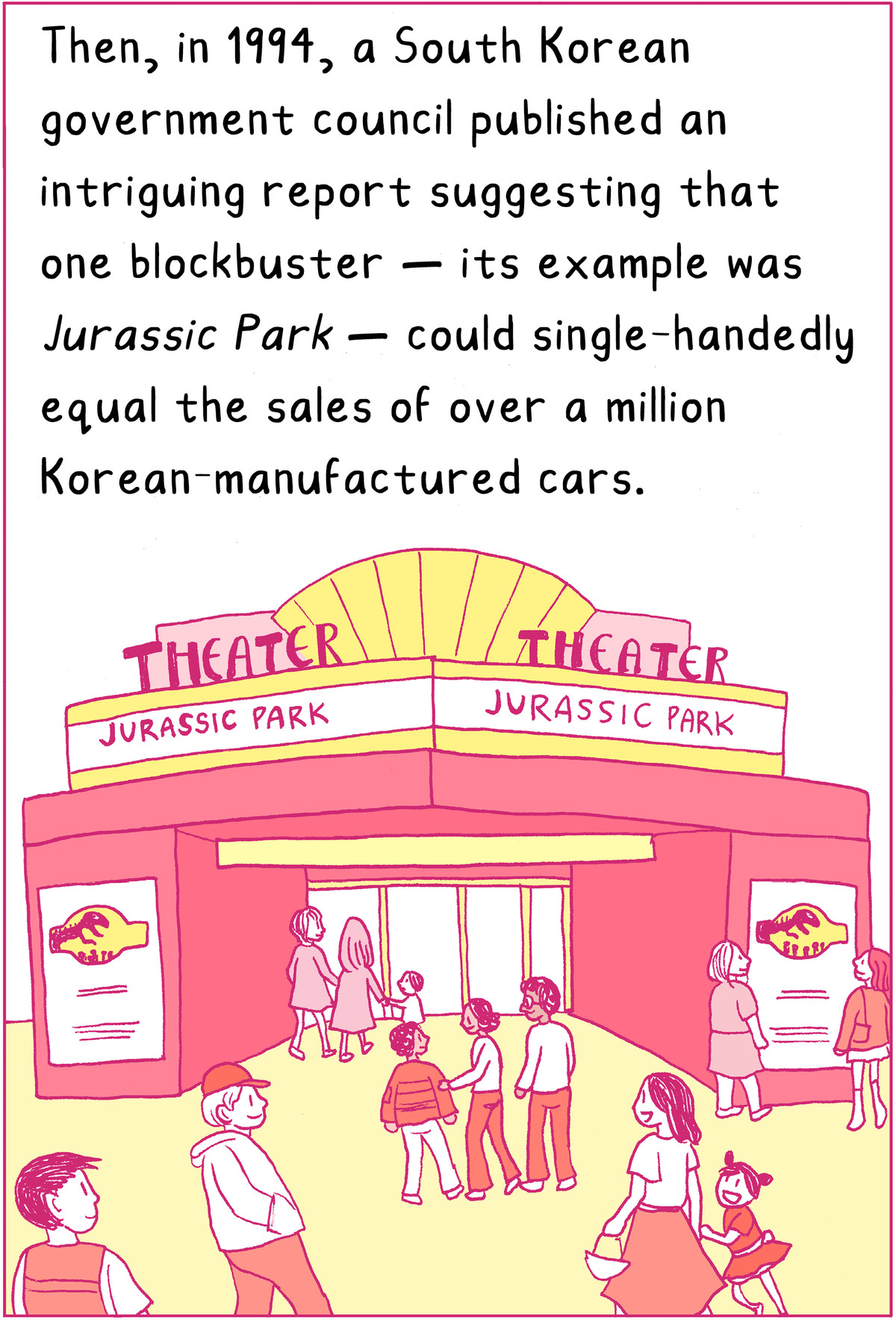 Then, in 1994, a South Korean government council published an intriguing report pointing out that one blockbuster — its example was Jurassic Park — could single-handedly equal the sales of over a million Korean-manufactured cars.