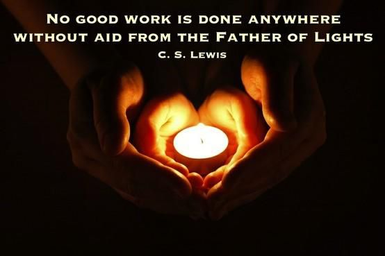 """No good work is done anywhere without aid from the Father of Lights."" — C.S. Lewis"