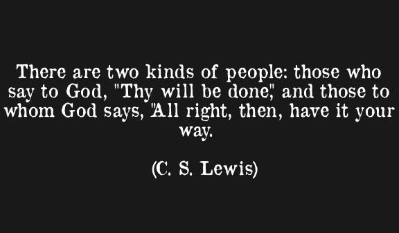 """There are only two kinds of people: those who say to God, 'Thy will be done,' and those to whom God says, 'All right, then, have it your way.'"" — C.S. Lewis"
