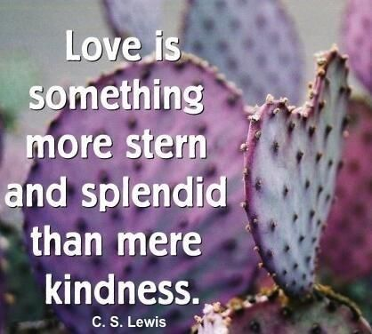 """Love is something more stern and splendid than mere kindness."" — C.S. Lewis"