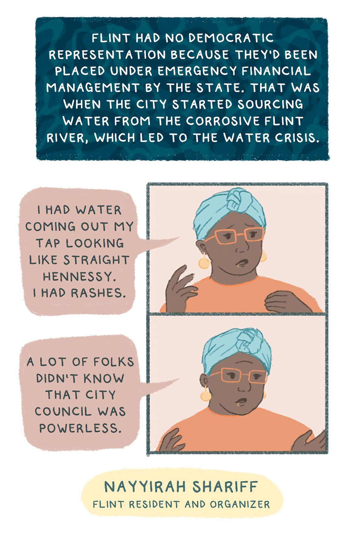 """""""Flint had no democratic representation because they'd been placed under emergency financial management by the state. That was when the city started sourcing water from the corrosive Flint River, which led to the water crisis.""""I had water coming out my tap looking like straight Hennessy,"""" remembers Flint resident and organizer Nayyirah Shariff. """"I had rashes. A lot of folks didn't know that city council was powerless."""""""