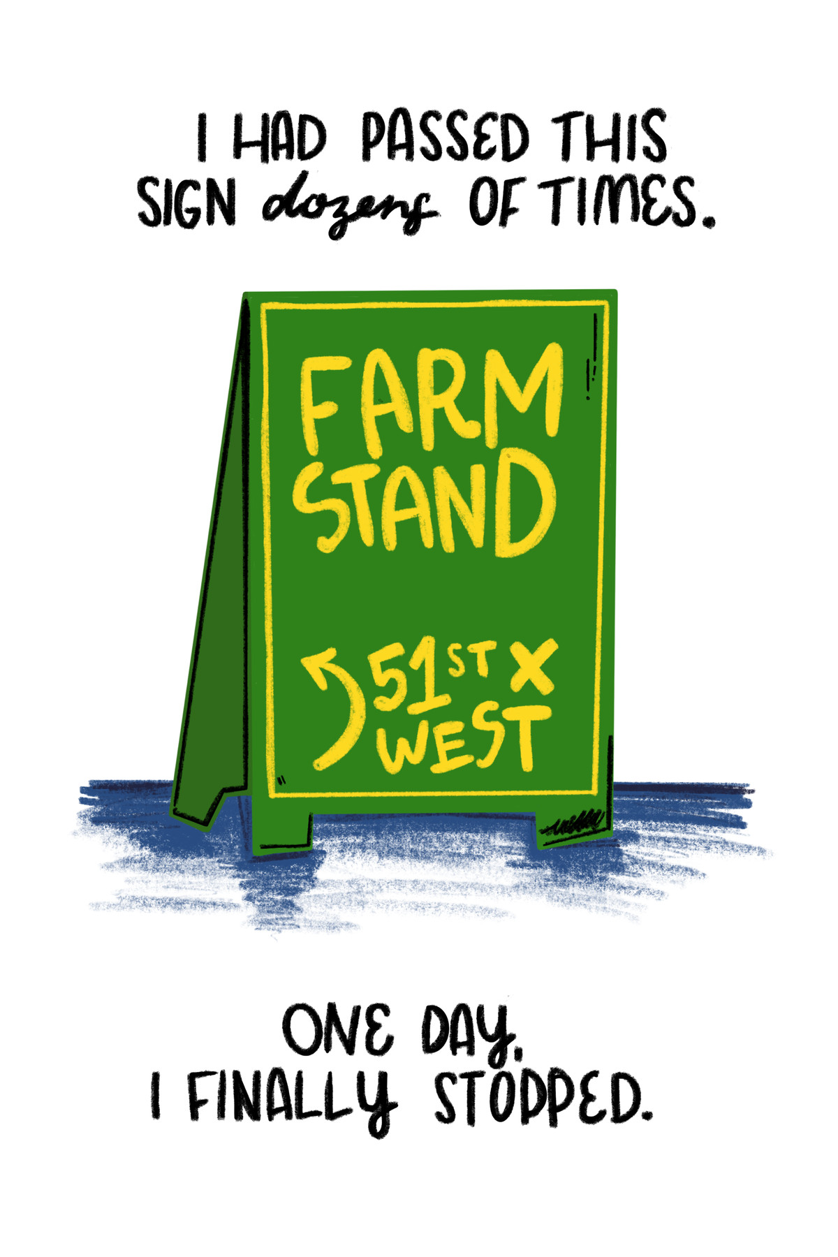 """""""I had passed this sign dozens of times."""" [On a green sign: """"Farm Stand: 51st x West.""""] """"One day, I finally stopped."""""""