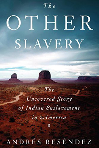 The Other Slavery: The Uncovered Story of Indian Enslavement in America by Andrés Reséndez