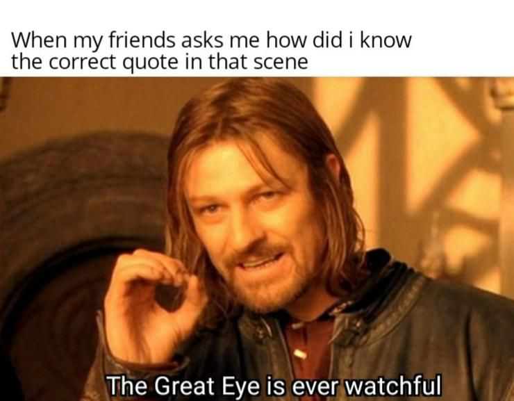 """The usual """"One does not simply walk into Mordor"""" meme image but with the correct subtitle """"The Great Eye is ever watchful,"""" captioned """"When my friends ask me how did i know the correct quote in that scene."""""""