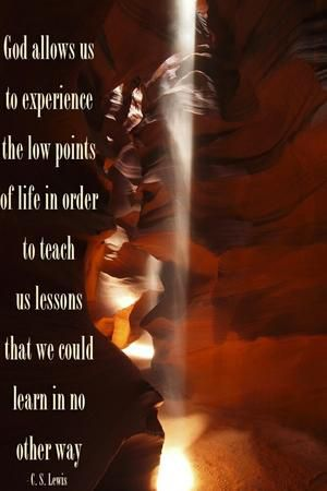 """God allows us to experience the low points of life in order to teach us lessons that we could learn in no other way."" — C.S. Lewis"