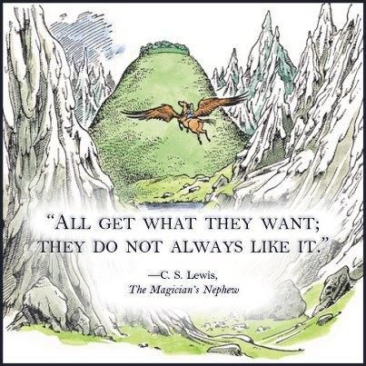 """All get what they want; they do not always like it."" — C.S. Lewis"