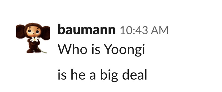 """Slack message from Baumann reading, """"Who is Yoongi, is he a big deal?"""""""